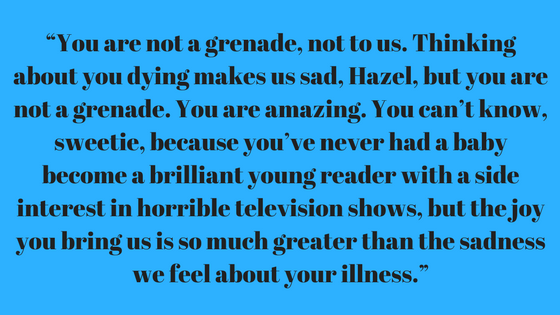 """""""You are not a grenade, not to us. Thinking about you dying makes us sad, Hazel, but you are not a grenade. You are amazing. You can't know, sweetie, because you've never had a baby become a brilliant young reader wi.png"""